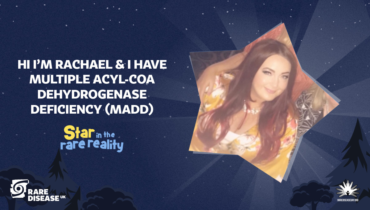 Hi I'm Rachael & I have Multiple acyl-CoA dehydrogenase deficiency (MADD)